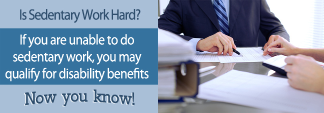 If you can't perform sedentary work, you may qualify for Social Security disability benefits.